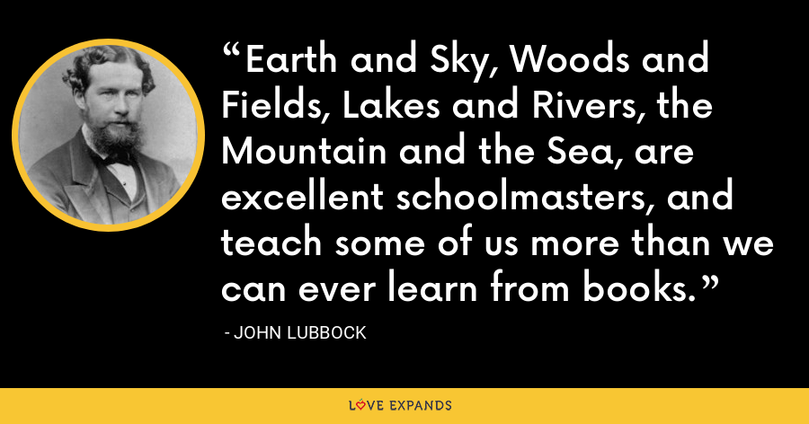 Earth and Sky, Woods and Fields, Lakes and Rivers, the Mountain and the Sea, are excellent schoolmasters, and teach some of us more than we can ever learn from books. - John Lubbock