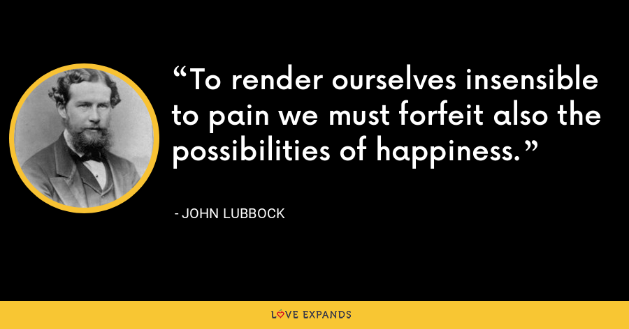 To render ourselves insensible to pain we must forfeit also the possibilities of happiness. - John Lubbock