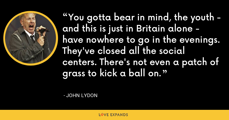 You gotta bear in mind, the youth - and this is just in Britain alone - have nowhere to go in the evenings. They've closed all the social centers. There's not even a patch of grass to kick a ball on. - John Lydon