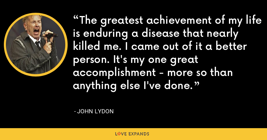 The greatest achievement of my life is enduring a disease that nearly killed me. I came out of it a better person. It's my one great accomplishment - more so than anything else I've done. - John Lydon