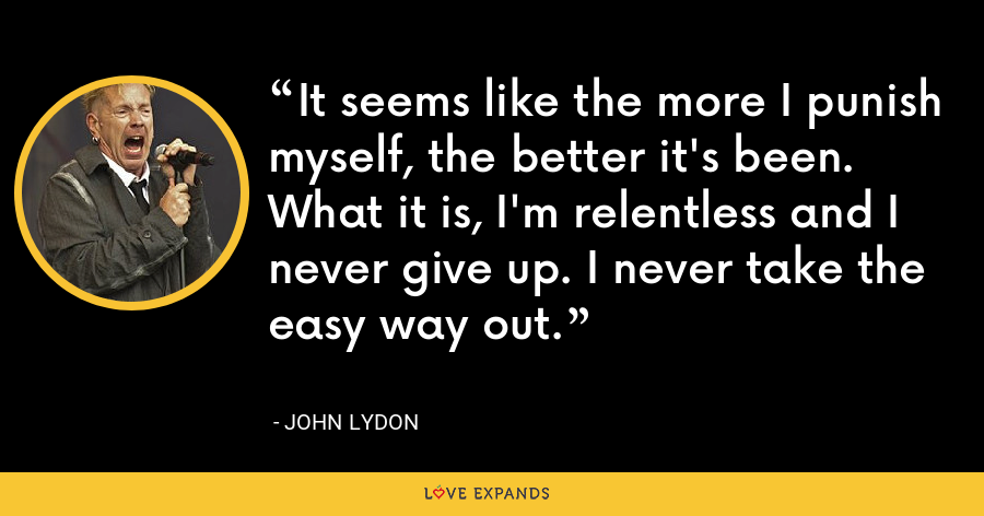 It seems like the more I punish myself, the better it's been. What it is, I'm relentless and I never give up. I never take the easy way out. - John Lydon