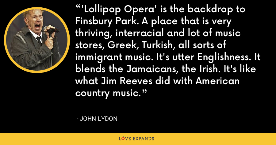 'Lollipop Opera' is the backdrop to Finsbury Park. A place that is very thriving, interracial and lot of music stores, Greek, Turkish, all sorts of immigrant music. It's utter Englishness. It blends the Jamaicans, the Irish. It's like what Jim Reeves did with American country music. - John Lydon