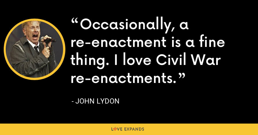 Occasionally, a re-enactment is a fine thing. I love Civil War re-enactments. - John Lydon