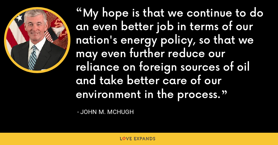 My hope is that we continue to do an even better job in terms of our nation's energy policy, so that we may even further reduce our reliance on foreign sources of oil and take better care of our environment in the process. - John M. McHugh