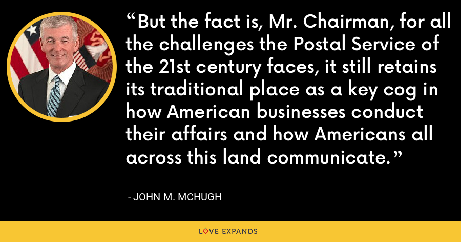 But the fact is, Mr. Chairman, for all the challenges the Postal Service of the 21st century faces, it still retains its traditional place as a key cog in how American businesses conduct their affairs and how Americans all across this land communicate. - John M. McHugh