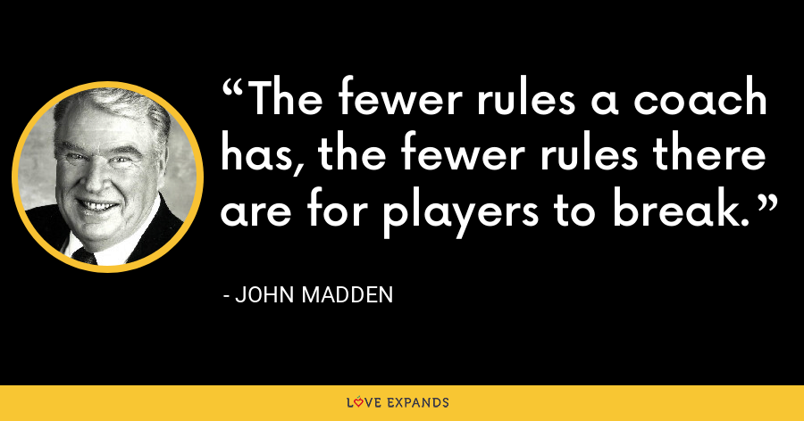 The fewer rules a coach has, the fewer rules there are for players to break. - John Madden
