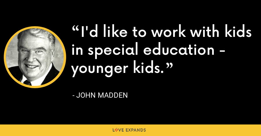 I'd like to work with kids in special education - younger kids. - John Madden