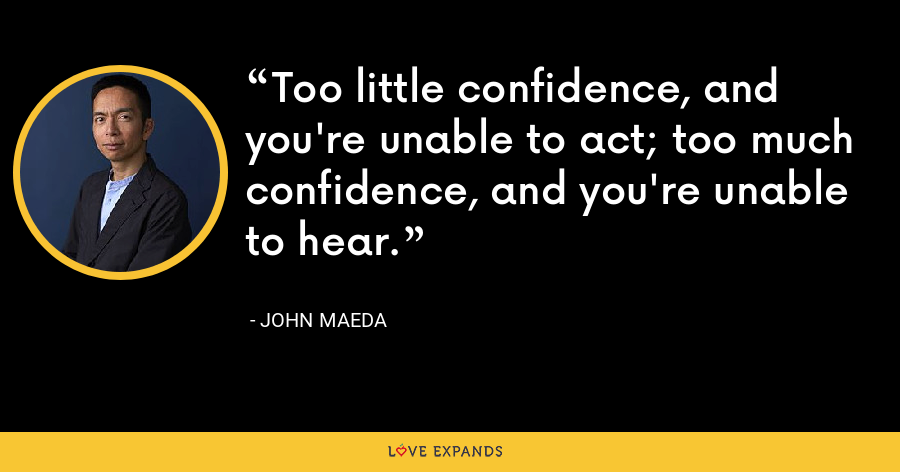 Too little confidence, and you're unable to act; too much confidence, and you're unable to hear. - John Maeda