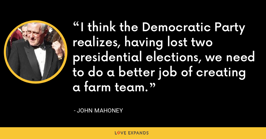 I think the Democratic Party realizes, having lost two presidential elections, we need to do a better job of creating a farm team. - John Mahoney