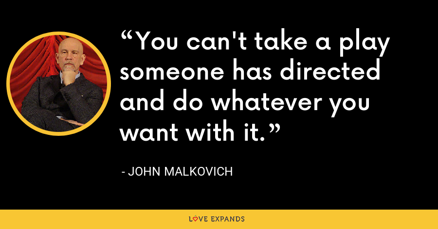 You can't take a play someone has directed and do whatever you want with it. - John Malkovich
