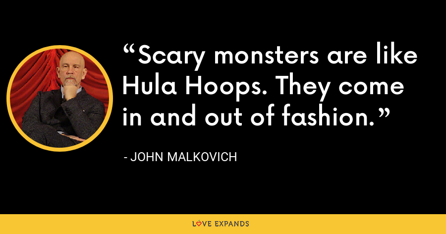 Scary monsters are like Hula Hoops. They come in and out of fashion. - John Malkovich