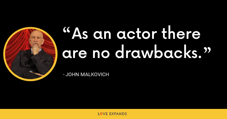 As an actor there are no drawbacks. - John Malkovich