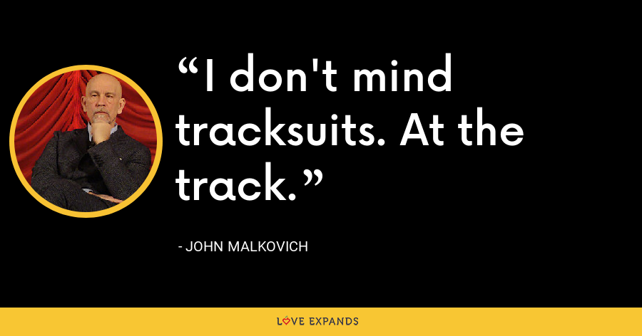 I don't mind tracksuits. At the track. - John Malkovich