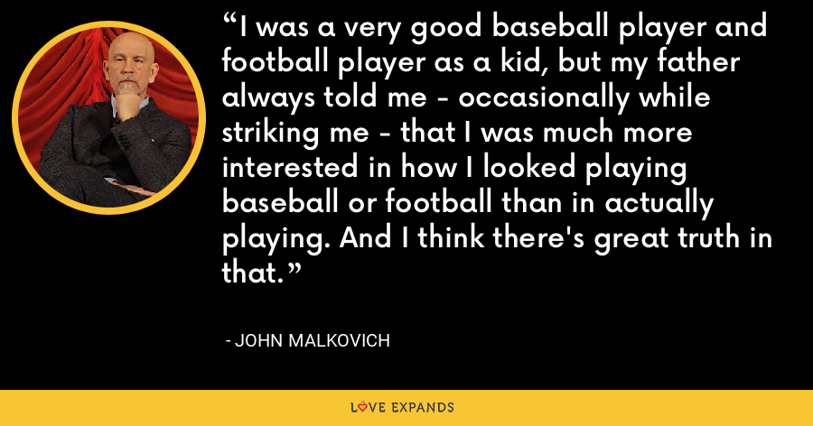 I was a very good baseball player and football player as a kid, but my father always told me - occasionally while striking me - that I was much more interested in how I looked playing baseball or football than in actually playing. And I think there's great truth in that. - John Malkovich