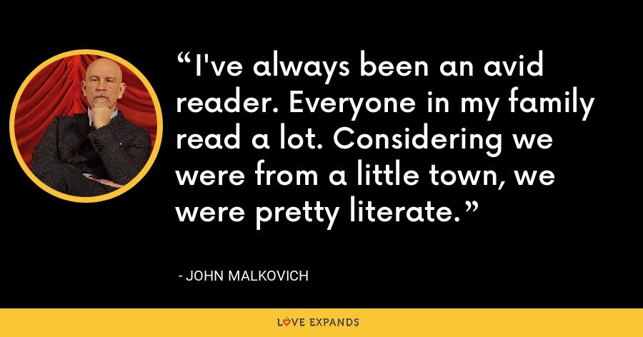 I've always been an avid reader. Everyone in my family read a lot. Considering we were from a little town, we were pretty literate. - John Malkovich