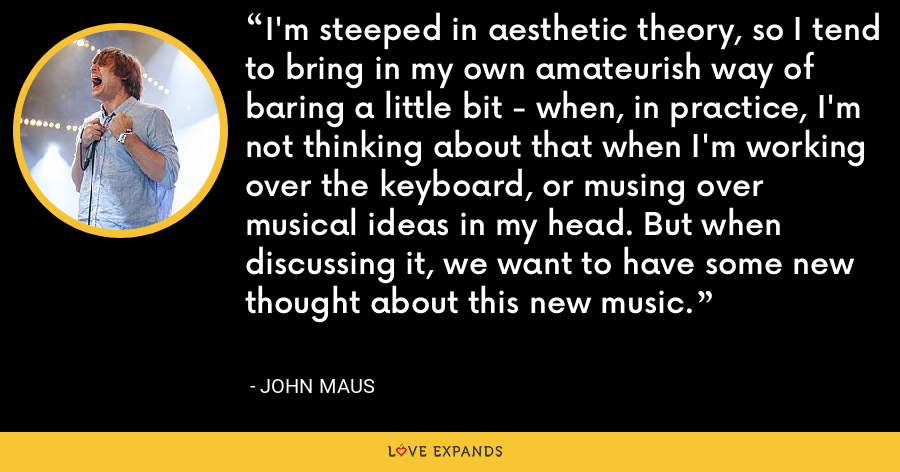 I'm steeped in aesthetic theory, so I tend to bring in my own amateurish way of baring a little bit - when, in practice, I'm not thinking about that when I'm working over the keyboard, or musing over musical ideas in my head. But when discussing it, we want to have some new thought about this new music. - John Maus
