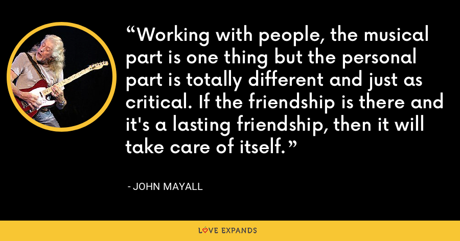 Working with people, the musical part is one thing but the personal part is totally different and just as critical. If the friendship is there and it's a lasting friendship, then it will take care of itself. - John Mayall