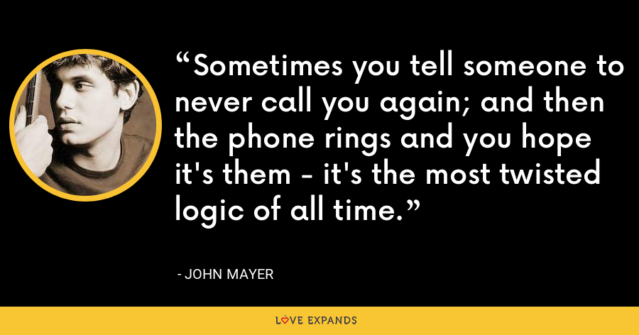 Sometimes you tell someone to never call you again; and then the phone rings and you hope it's them - it's the most twisted logic of all time. - John Mayer