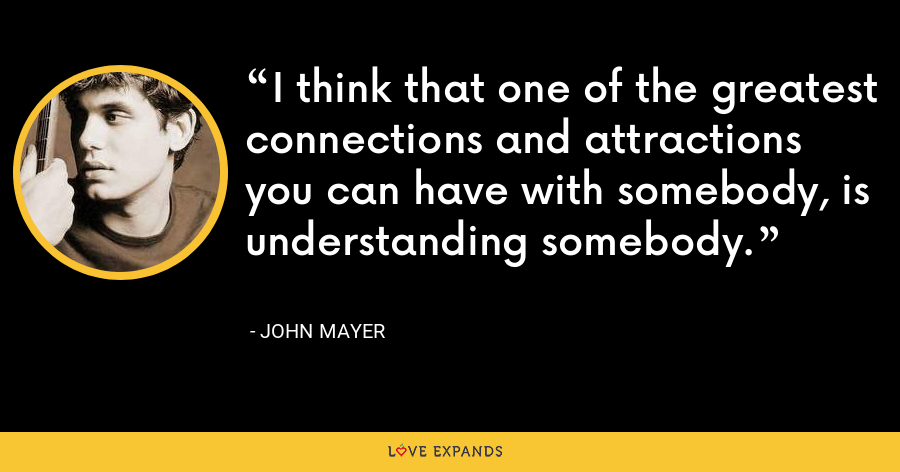 I think that one of the greatest connections and attractions you can have with somebody, is understanding somebody. - John Mayer