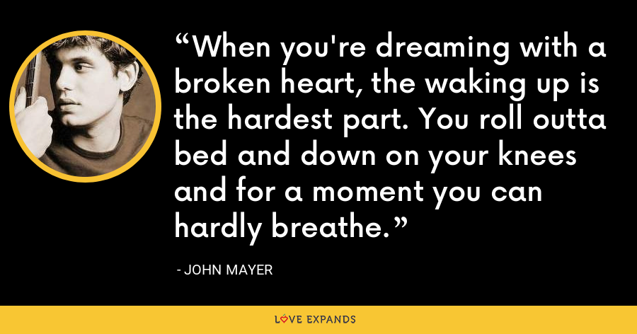 When you're dreaming with a broken heart, the waking up is the hardest part. You roll outta bed and down on your knees and for a moment you can hardly breathe. - John Mayer