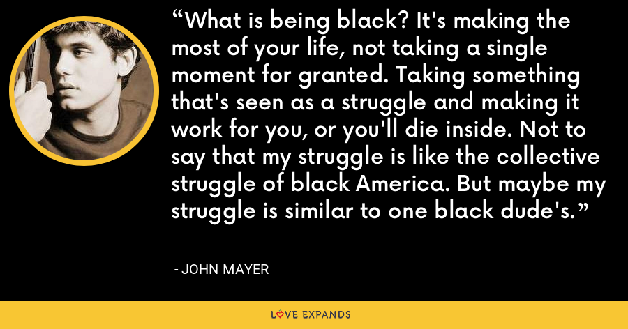 What is being black? It's making the most of your life, not taking a single moment for granted. Taking something that's seen as a struggle and making it work for you, or you'll die inside. Not to say that my struggle is like the collective struggle of black America. But maybe my struggle is similar to one black dude's. - John Mayer