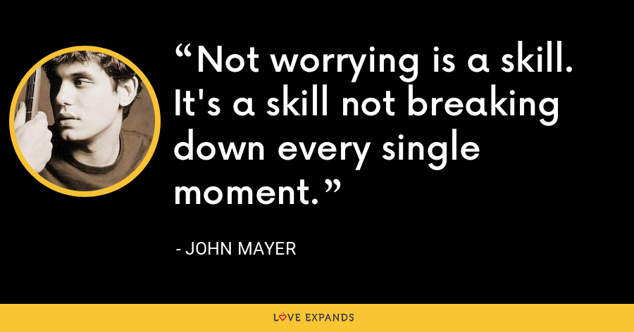 Not worrying is a skill. It's a skill not breaking down every single moment. - John Mayer