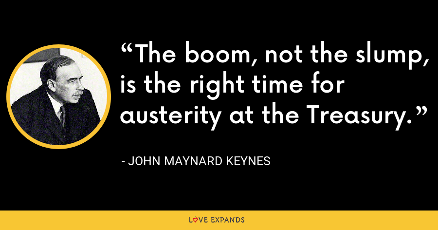 The boom, not the slump, is the right time for austerity at the Treasury. - John Maynard Keynes