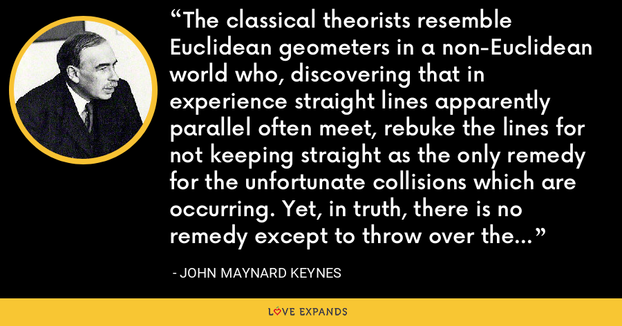 The classical theorists resemble Euclidean geometers in a non-Euclidean world who, discovering that in experience straight lines apparently parallel often meet, rebuke the lines for not keeping straight as the only remedy for the unfortunate collisions which are occurring. Yet, in truth, there is no remedy except to throw over the axiom of parallels and to work out a non-Euclidean geometry. - John Maynard Keynes