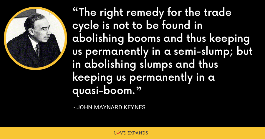 The right remedy for the trade cycle is not to be found in abolishing booms and thus keeping us permanently in a semi-slump; but in abolishing slumps and thus keeping us permanently in a quasi-boom. - John Maynard Keynes