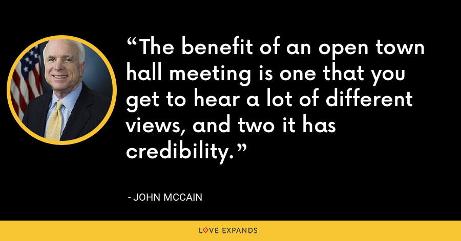 The benefit of an open town hall meeting is one that you get to hear a lot of different views, and two it has credibility. - John McCain