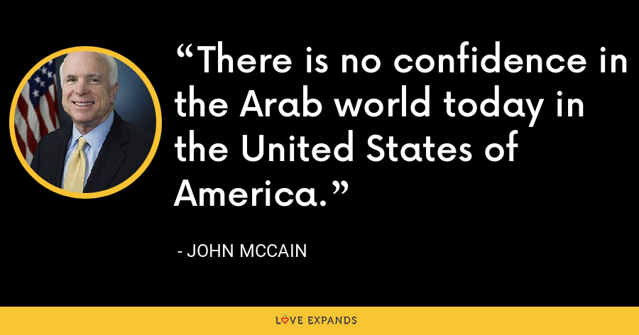 There is no confidence in the Arab world today in the United States of America. - John McCain