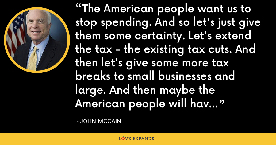 The American people want us to stop spending. And so let's just give them some certainty. Let's extend the tax - the existing tax cuts. And then let's give some more tax breaks to small businesses and large. And then maybe the American people will have some confidence. - John McCain