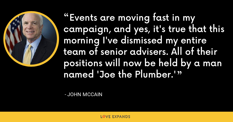 Events are moving fast in my campaign, and yes, it's true that this morning I've dismissed my entire team of senior advisers. All of their positions will now be held by a man named 'Joe the Plumber.' - John McCain