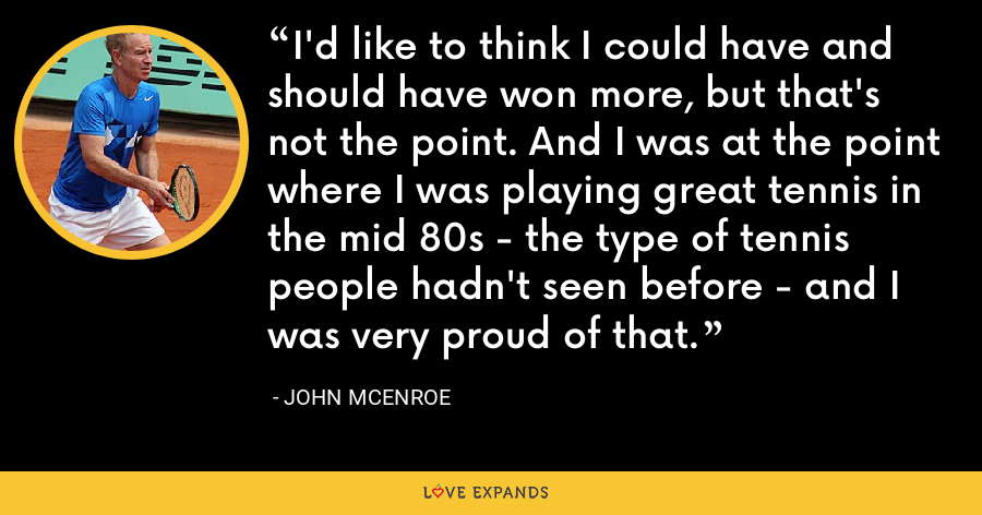 I'd like to think I could have and should have won more, but that's not the point. And I was at the point where I was playing great tennis in the mid 80s - the type of tennis people hadn't seen before - and I was very proud of that. - John McEnroe