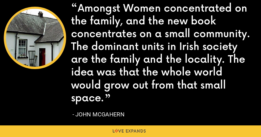 Amongst Women concentrated on the family, and the new book concentrates on a small community. The dominant units in Irish society are the family and the locality. The idea was that the whole world would grow out from that small space. - John McGahern