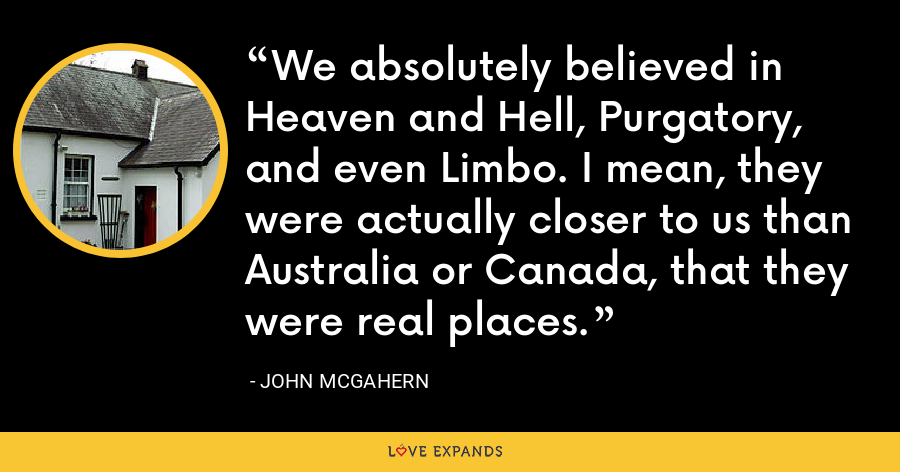 We absolutely believed in Heaven and Hell, Purgatory, and even Limbo. I mean, they were actually closer to us than Australia or Canada, that they were real places. - John McGahern