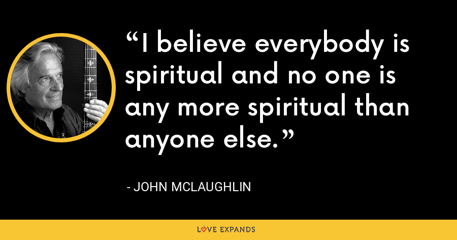 I believe everybody is spiritual and no one is any more spiritual than anyone else. - John McLaughlin