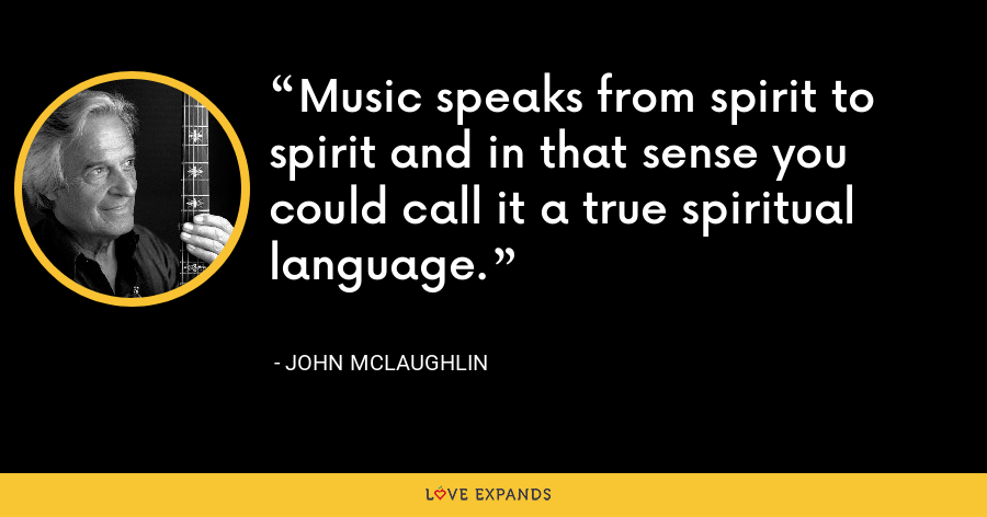 Music speaks from spirit to spirit and in that sense you could call it a true spiritual language. - John McLaughlin