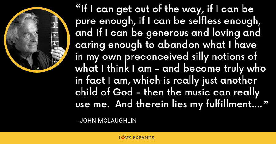 If I can get out of the way, if I can be pure enough, if I can be selfless enough, and if I can be generous and loving and caring enough to abandon what I have in my own preconceived silly notions of what I think I am - and become truly who in fact I am, which is really just another child of God - then the music can really use me.  And therein lies my fulfillment.  That's when the music starts to happen. - John McLaughlin