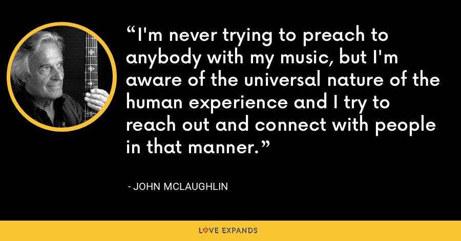 I'm never trying to preach to anybody with my music, but I'm aware of the universal nature of the human experience and I try to reach out and connect with people in that manner. - John McLaughlin