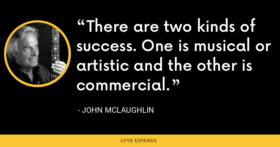 There are two kinds of success. One is musical or artistic and the other is commercial. - John McLaughlin