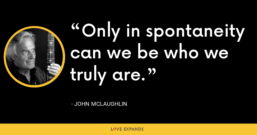 Only in spontaneity can we be who we truly are. - John McLaughlin