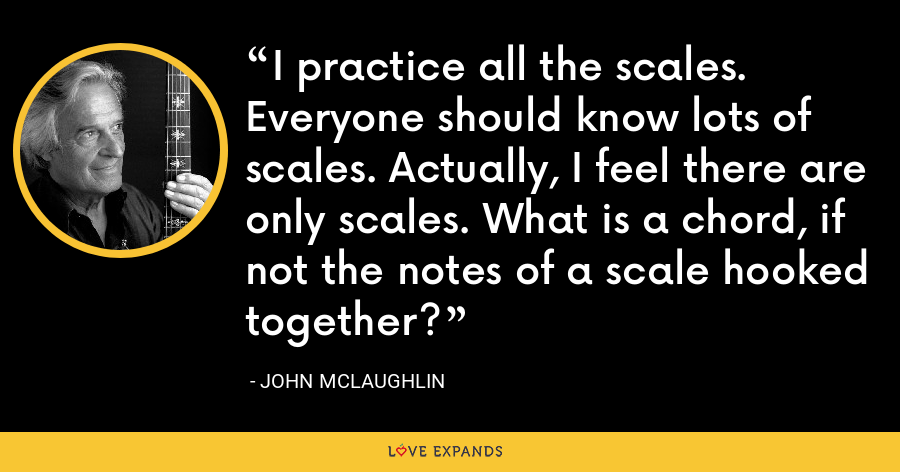 I practice all the scales. Everyone should know lots of scales. Actually, I feel there are only scales. What is a chord, if not the notes of a scale hooked together? - John McLaughlin
