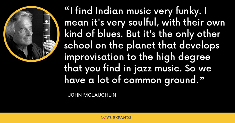 I find Indian music very funky. I mean it's very soulful, with their own kind of blues. But it's the only other school on the planet that develops improvisation to the high degree that you find in jazz music. So we have a lot of common ground. - John McLaughlin