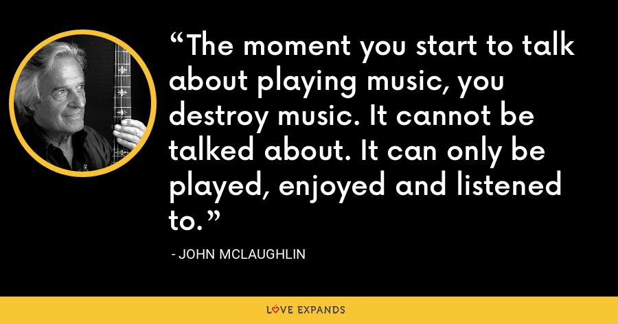 The moment you start to talk about playing music, you destroy music. It cannot be talked about. It can only be played, enjoyed and listened to. - John McLaughlin