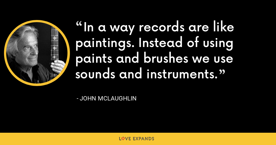 In a way records are like paintings. Instead of using paints and brushes we use sounds and instruments. - John McLaughlin