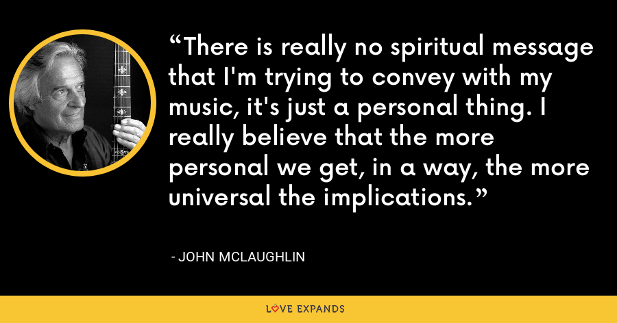 There is really no spiritual message that I'm trying to convey with my music, it's just a personal thing. I really believe that the more personal we get, in a way, the more universal the implications. - John McLaughlin