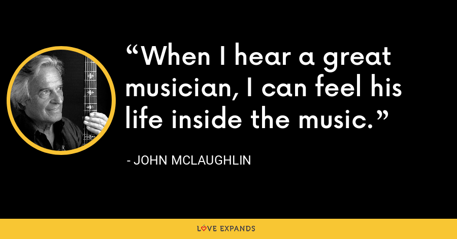 When I hear a great musician, I can feel his life inside the music. - John McLaughlin