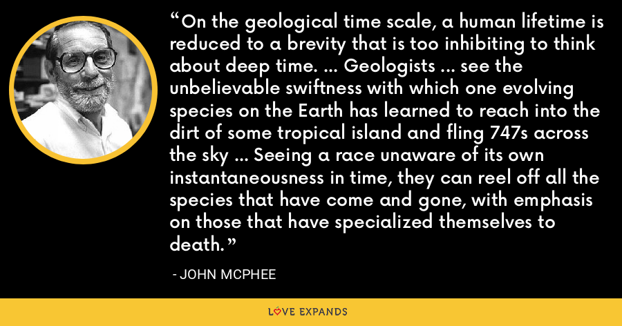 On the geological time scale, a human lifetime is reduced to a brevity that is too inhibiting to think about deep time. ... Geologists ... see the unbelievable swiftness with which one evolving species on the Earth has learned to reach into the dirt of some tropical island and fling 747s across the sky ... Seeing a race unaware of its own instantaneousness in time, they can reel off all the species that have come and gone, with emphasis on those that have specialized themselves to death. - John McPhee