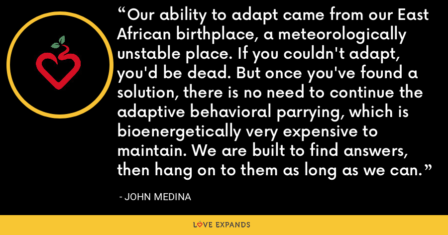 Our ability to adapt came from our East African birthplace, a meteorologically unstable place. If you couldn't adapt, you'd be dead. But once you've found a solution, there is no need to continue the adaptive behavioral parrying, which is bioenergetically very expensive to maintain. We are built to find answers, then hang on to them as long as we can. - John Medina